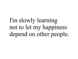 Happiness, People, and Other: I'm slowly learning  not to let my happiness  depend on other people