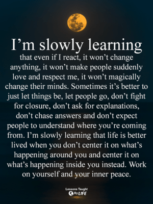 <3: I'm slowly learning  that even if I react, it won't change  anything, it won't make people suddenly  love and respect me, it won't magically  change their minds. Sometimes it's better to  just let things be, let people go, don't fight  for closure, don't ask for explanations,  don't chase answers and don't expect  people to understand where you're coming  from. I'm slowly learning that life is better  lived when you don't center it on what's  happening around you and center it on  what's happening inside you instead. Work  on yourself and your inner peace.  Lessons Taught  By LIFE <3