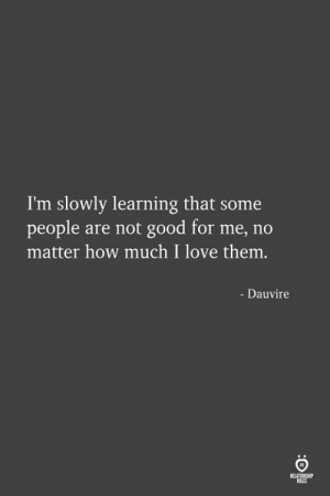 Love, Good, and How: I'm slowly learning that some  people are not good for me, no  matter how much I love them.  - Dauvire  RELATIONSHP