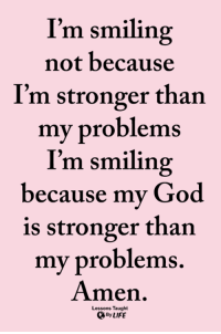 God, Life, and Memes: I'm smiling  not because  I'm stronger than  my problems  I'm smiling  because my God  is stronger than  my problems.  Amen.  Lessons Taught  By LIFE <3