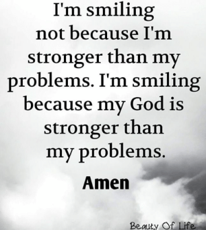 God, Life, and Memes: I'm smiling  not because I'm  stronger than my  problems. I'm smiling  because my God is  stronger than  my problems.  Amen  Beauty Of Life
