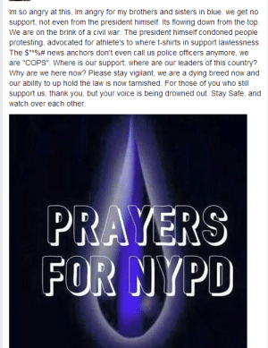 """I don't know where to put this, but: Recent events from the perspective of an honest, veteran police officer. There's two sides.http://omg-humor.tumblr.com: Im so angry at this, Im angry for my brothers and sisters in blue. we get no  support, not even from the president himself. Its flowing down from the top.  We are on the brink of a civil war. The president himself condoned people  protesting, advocated for athlete's to where t-shirts in support lawlessness.  The $**%# news anchors don't even call us police officers anymore, we  are """"COPS"""". Where is our support, where are our leaders of this country?  Why are we here now? Please stay vigilant, we are a dying breed now and  our ability to up hold the law is now tarnished. For those of you who still  support us, thank you, but your voice is being drowned out. Stay Safe, and  watch over each other.  PRAYERS  FOR NYPD I don't know where to put this, but: Recent events from the perspective of an honest, veteran police officer. There's two sides.http://omg-humor.tumblr.com"""