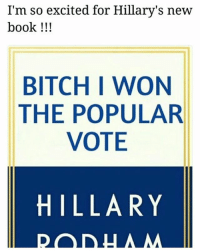 """Bad, Bitch, and Meme: I'm so excited for Hillary's new  book !!!  BITCH I WON  THE POPULAR  VOTE  HILLARY I'm so tired of living in a hick town if you believe in """"freedom of speech"""" so much then why can't I trash talk trump?? oh wait - ps. I just like a good hillary meme don't go listing every bad thing she's done I already know sweeties"""