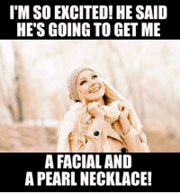 I'M SO EXCITED! HE SAID  HE'S GOING TO GET ME  A FACIAL AND  A PEARL NECKLACE!