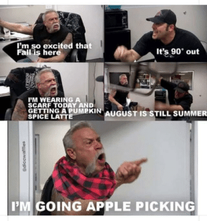 Meirl: I'm so excited that  Fall is here  It's 90 out  PM WEARING A  SCARF TODAY AND  GETTING APUMPKIN AUGUST IS STILL SUMMER  SPICE LATTE  IM GOING APPLE PICKING  @diccwaffles  Dund Meirl