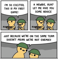 Advice, Huh, and Game: I'm So EXCITED,  THIS IS MY FIRST  GAME!  A NEWBIE, HUH?  LET ME GIVE YOU  SOME ADVICE  JUST BECAUSE WE'RE ON THE SAME TEAM  DOESN'T MEAN WE'RE NOT ENEMIES
