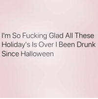Ass, Drunk, and Fucking: I'm So Fucking Glad All These  Holiday's Is Over l Been Drunk  Since Halloween I feel this in my soul... my drunk ass soul.