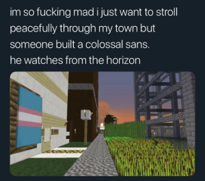 Meirl: im so fucking mad i just want to stroll  peacefully through my town but  someone built a colossal sans.  he watches from the horizon Meirl
