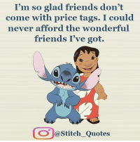 Like my New Page ➡️ Stitch Lovers: I'm so glad friends don't  come with price tags. I could  never afford the wonderful  friends I've got.  OO @Stitch Quotes Like my New Page ➡️ Stitch Lovers