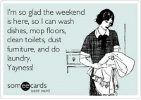 weekend: I'm so glad the weekend  is here, so I can wash  dishes, mop floors,  clean toilets, dust  furniture, and do  laundry  Yayness!  SOm  ee  cards  user card