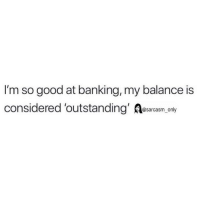 (via twitter-ummmhowaboutno): I'm so good at banking, my balance is  considered 'outstanding' Aesarcasm only (via twitter-ummmhowaboutno)