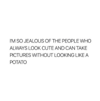 Cute, Jealous, and Pictures: I'M SO JEALOUS OF THE PEOPLE WHO  ALWAYS LOOK CUTE AND CAN TAKE  PICTURES WITHOUT LOOKING LIKE A  POTATO I like potatoes tho...