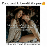 Love, Memes, and Omg: I'm so much in love with this page  Being someone's first love may be  greát but to be their last is  beyond perfect.  ollow my friend @Successowner Omg, @successowner is so heart touching! ❤ Just look at their gallery 😍 Follow 👉 @successowner Follow 👉 @successowner Follow 👉 @successowner