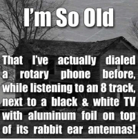 Memes, Black, and Blacked: I'm So Old  That I've actually dialed  a rotary phone before,  While listening to an 8 track,  next to a black & White TV  With aluminum foil on top  of its rabbit ear antennas!