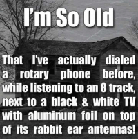 Dank, Rabbit, and 🤖: I'm So Old  That I've actually dialed  a rotary phone before,  While listening to an 8 track,  next to a black & white TV  with aluminum foil on top  of its rabbit ear antennas! Troublemaker Mom