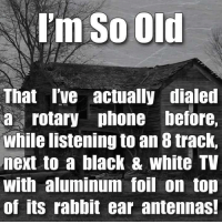 Memes, Rabbit, and 🤖: I'm So Old  That I've actually dialed  a rotary phone before,  while listening to an 8 track,  next to a black & white TV  With aluminum foil on top  of its rabbit ear antennas!