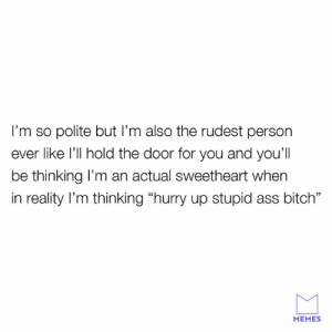 "Being polite is a chore.: I'm so polite but I'm also the rudest person  ever like l'll hold the door for you and you'll  be thinking l'm an actual sweetheart when  in reality l'm thinking ""hurry up stupid ass bitch""  MEMES Being polite is a chore."