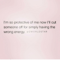 Energy, Time, and Girl Memes: I'm so protective of me now l'll cut  someone off for simply having the  wrong energy.@OWORLDSTAR No time for the negative bullshit ( @qworldstar )