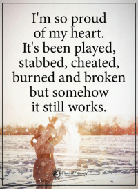 It Still Works: I'm so proud  of my heart.  It's been played,  stabbed, cheated,  burned and broken  but somehow  it still works.
