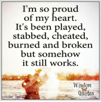 www.wisdomquotes4u.com: I'm so proud  of my heart.  It's been played,  stabbed, cheated,  burned and broken  but somehow  it still works.  Wisdom  3ず  Quotes www.wisdomquotes4u.com