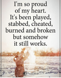 I'm so proud of my heart. It's been played, stabbed, cheated, burned and broken but somehow it still works. powerofpositivity: I'm so proud  of my heart.  It's been played,  stabbed, cheated,  burned and broken  but somehow  it still works. I'm so proud of my heart. It's been played, stabbed, cheated, burned and broken but somehow it still works. powerofpositivity