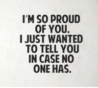 Proud Of You: IM SO PROUD  OF YOU.  I JUST WANTED  TO TELL YOU  IN CASE NO  ONE HAS.