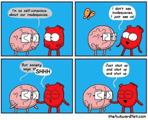 Theawkwardyeti: I'm so self-conscious  about our inadequacies...  I don't see  inadequacies  I just see us!  川  But society  says tSHHH  Just shut up  and shut up  and shut up  theAwkwardYeti.com