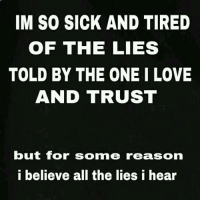 Lies Meme: IM SO SICK AND TIRED  OF THE LIES  TOLD BY THE ONE I LOVE  AND TRUST  but for somme reason  i believe all the lies i hear