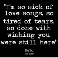 so tired: ''I'm so sick of  love songs, so  tired of tears,  so done with  wishing you  were still here'  NeYo  (So Sick)