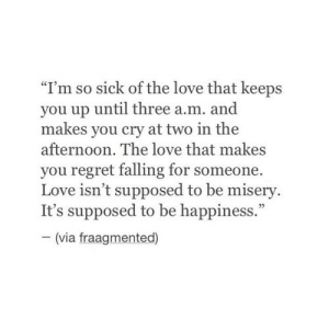 "Love, Regret, and Sick: ""I'm so sick of the love that keeps  you up until three a.m. and  makes you cry at two in the  afternoon. The love that makes  you regret falling for someone.  Love isn't supposed to be misery.  It's supposed to be happiness.""  (via fraagmented)"