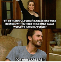 """When Khloe and Scott kept it real.: """"I'M SO THANKFUL FOR KIM KARDASHIAN WEST  BECAUSE WITHOUT HER THIS FAMILY VACAY  WOULDN'T HAVE HAPPENED  OR OUR CAREERS!"""" When Khloe and Scott kept it real."""