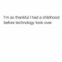I'm so thankful I had a childhood  before technology took over. Exercise  》 Technology