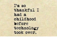 I'm so  thankful I  had a  childhood  before  technology  took over. <p>Before Technology.</p>