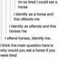 ~🌵: im so tired i could eat a  horse  i identify as a horse and  this offends me  i identify as offends and this  horses me  I offend horses, identify me.  i think the main question here is  why would you eat a horse if you  were tired ~🌵