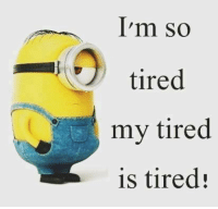 so tired: I'm so  tired  my tired  is tired!
