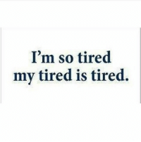 so tired: I'm so tired  my tired is tired.
