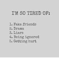 Getting Hurt: I'M SO TIRED OF  1. Fake friends  2. Drama  3. Liars  4. Being ignored  5. Getting hurt