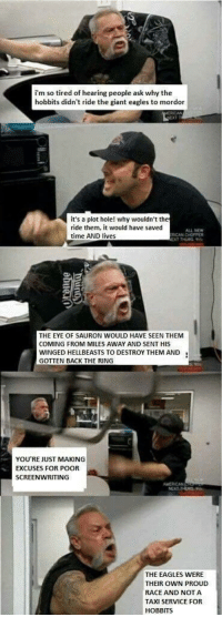 """Philadelphia Eagles, Meme, and Memes: i'm so tired of hearing people ask why the  hobbits didn't ride the giant eagles to mordor  it's a plot hole! why wouldn't th  ride them, it would have saved  time AND lives  ALL NEW  ICAN CHOPPER  THE EYE OF SAURON WOULD HAVE SEEN THEM  COMING FROM MILES AWAY AND SENT HIS  WINGED HELLBEASTS TO DESTROY THEM AND1  GOTTEN BACK THE RING  YOU'RE JUST MAKING  EXCUSES FOR POOR  SCREENWRITING  AMERICAN  THE EAGLES WERE  THEIR OWN PROUD  RACE AND NOT A  TAXI SERVICE FOR  HOBBITS <p>What's this meme called? via /r/memes <a href=""""https://ift.tt/2Ib9QcX"""">https://ift.tt/2Ib9QcX</a></p>"""