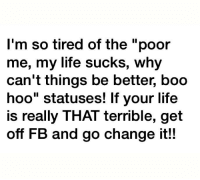 """life sucks: I'm so tired of the poor  me, my life sucks, why  can't things be better, boo  hoo"""" statuses! If your life  is really THAT terrible, get  off FB and go change it!!"""