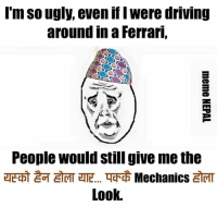 Driving, Ferrari, and Ugly: I'm SO ugly, evenifl Were driving  around in a Ferrari,  People would still give me the  Mechanics  Look. Ugly me ! 😔