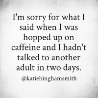 Oops. (via: Katie Bingham Smith, Writer): I'm sorrv for what I  said when I was  hopped up on  caffeine and I hadn't  talked to another  adult in two days.  @katiebinghamsmith Oops. (via: Katie Bingham Smith, Writer)