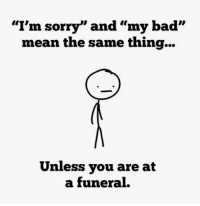 """I'm sorry"" and ""my bad""  mean the same thing...  Unless you are at  a funeral."