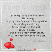 I'm sorry baby for whatever I did wrong...: I'm sorry baby for whatever  I did wrong,  Hoping one day we'll be together  is making me strong,  Being apart is the only  thing I hate,  But don't worry sweetheart,  we'll be together soon or  late.  Arica Shrestha  Like Love Quotes com I'm sorry baby for whatever I did wrong...