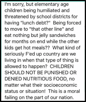 "denied: I'm sorry, but elementary age  children being humiliated and  threatened by school districts for  having ""lunch debt?"" Being forced  to move to ""that other line"" and  eat nothing but jelly sandwiches  for months on end while the other  kids get hot meals?? What kind of  seriously F'ed up country are we  living in when that type of thing is  allowed to happen? CHILDREN  SHOULD NOT BE PUNISHED OR  DENIED NUTRITIOUS FOOD, no  matter what their socioeconomic  status or situation! This is a moral  failing on the part of our nation."