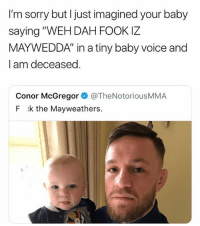 """Conor McGregor, Memes, and Sorry: I'm sorry but I just imagined your baby  saying """"WEH DAH FOOK IZ  MAYWEDDA"""" in a tiny baby voice and  l am deceased  Conor McGregor @TheNotoriousMMA  F k the Mayweathers. I'm 💀"""