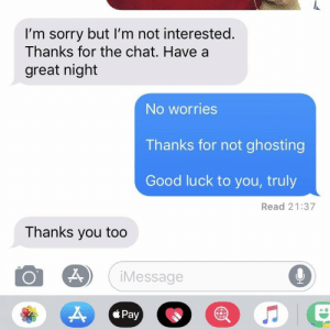 I would rather have this 100x over than be ghosted.: I'm sorry but I'm not interested.  Thanks for the chat. Have a  great night  No worries  Thanks for not ghosting  Good luck to you, truly  Read 21:37  Thanks you too  9  iMessage  Pay  * Pay I would rather have this 100x over than be ghosted.