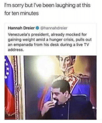 "Hungry, Memes, and Sorry: I'm sorry but I've been laughing at this  for ten minutes  Hannah Dreier@hannahdreier  Venezuela's president, already mocked for  gaining weight amid a hunger crisis, pulls out  an empanada from his desk during a live TV  address. <p>Too hungry via /r/memes <a href=""https://ift.tt/2klJyL7"">https://ift.tt/2klJyL7</a></p>"