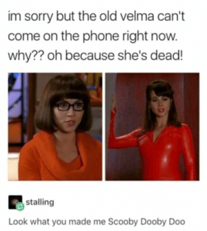 Shes Dead: im sorry but the old velma can't  come on the phone right now.  why?? oh because she's dead!  stalling  Look what you made me Scooby Dooby Doo