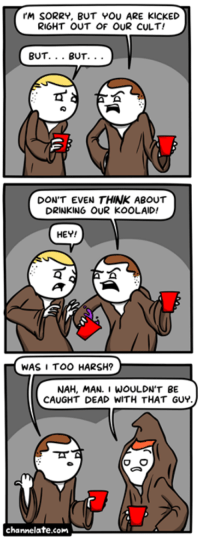 Drinking, Memes, and Sorry: I'M SORRY, BUT YOU ARE KICKED  RIGHT OUT OF OUR CULT!  BUT. BUT.  DON'T EVEN THINK ABOUT  DRINKING OUR KOOLAID!  HEY!  WAS I TOO HARSH?  NAH, MAN. I WOULDN'T BE  CAUGHT DEAD WITH THAT GUY.  O O  channelate.com URL--->http://www.channelate.com/2014/12/15/kicked-out/ Bonus Panel--->http://www.channelate.com/extra-panel/20141215/
