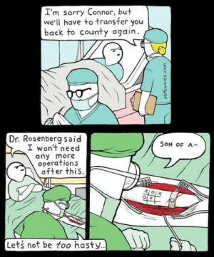 I thought this belongs here: I'm sorry Con nor, but  we'll have to transfer you  back to county again  Dr. Rosenberg said  I won't need  any more  operations  after this.  SON OF A  Xj o(x  O  Lets not be too hasty...  pbfcomics.com I thought this belongs here